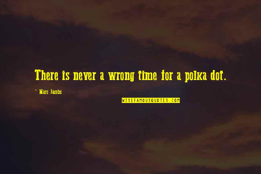 Polka Dots Quotes By Marc Jacobs: There is never a wrong time for a
