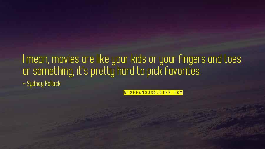 Pollack Quotes By Sydney Pollack: I mean, movies are like your kids or
