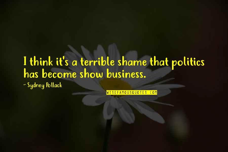 Pollack Quotes By Sydney Pollack: I think it's a terrible shame that politics