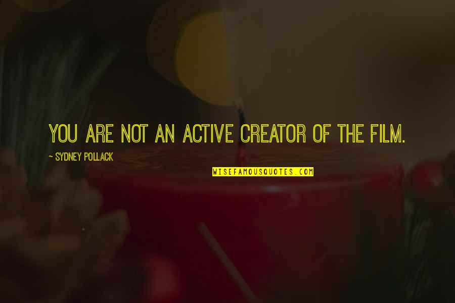 Pollack Quotes By Sydney Pollack: You are not an active creator of the