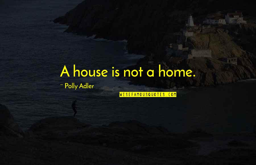 Polly Adler Quotes By Polly Adler: A house is not a home.