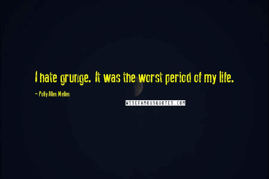 Polly Allen Mellen quotes: I hate grunge. It was the worst period of my life.