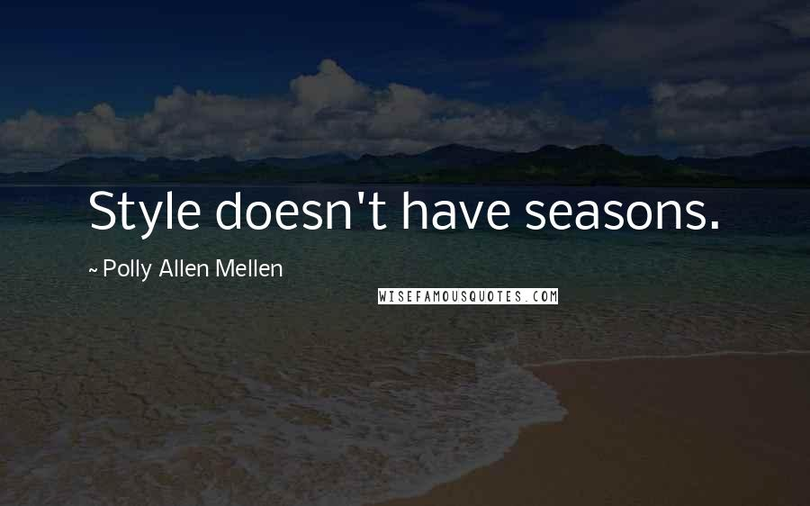 Polly Allen Mellen quotes: Style doesn't have seasons.