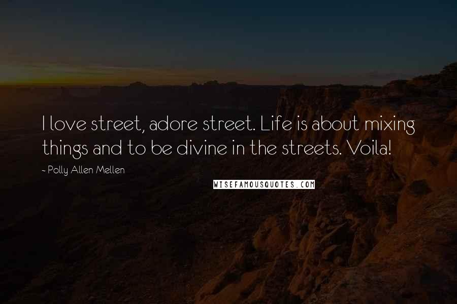 Polly Allen Mellen quotes: I love street, adore street. Life is about mixing things and to be divine in the streets. Voila!