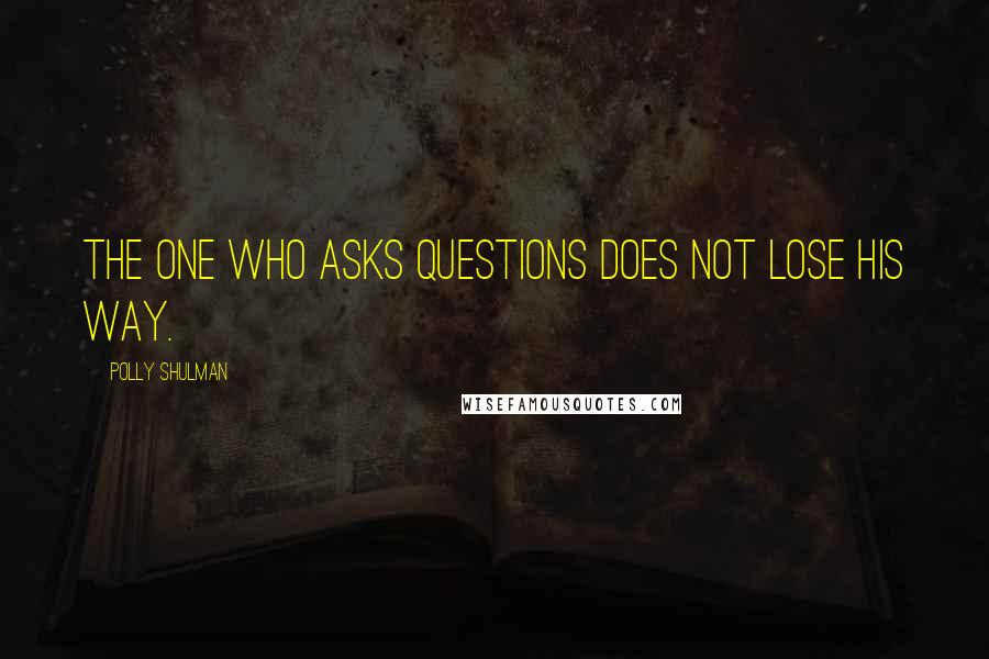 Polly Shulman quotes: The one who asks questions does not lose his way.