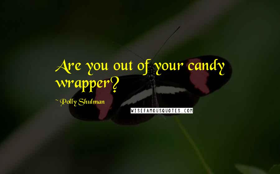 Polly Shulman quotes: Are you out of your candy wrapper?