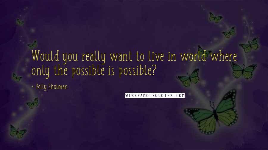 Polly Shulman quotes: Would you really want to live in world where only the possible is possible?