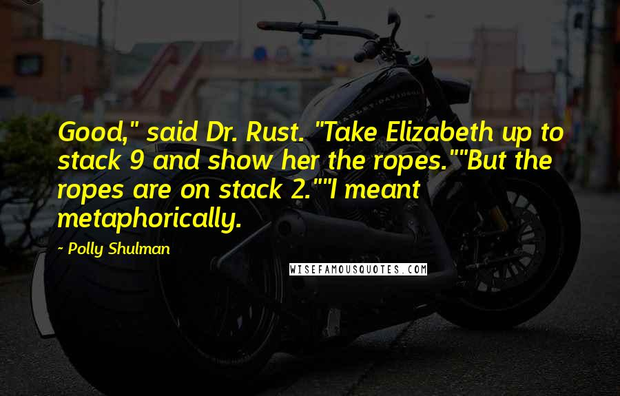 """Polly Shulman quotes: Good,"""" said Dr. Rust. """"Take Elizabeth up to stack 9 and show her the ropes.""""""""But the ropes are on stack 2.""""""""I meant metaphorically."""