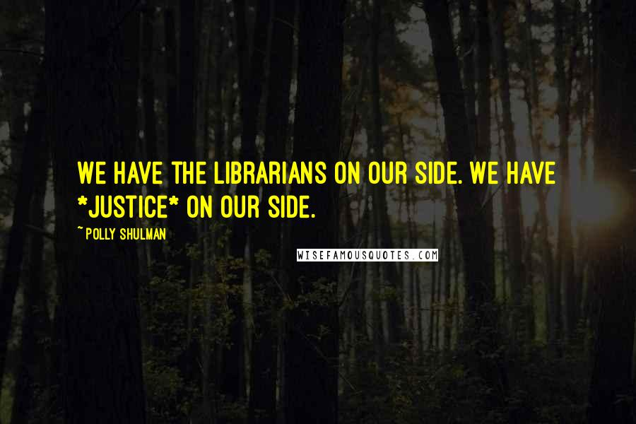 Polly Shulman quotes: We have the librarians on our side. We have *justice* on our side.