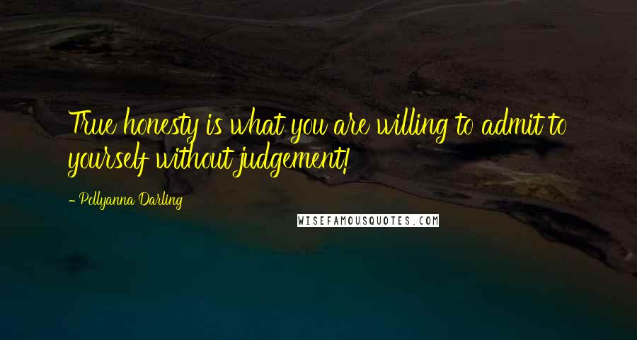 Pollyanna Darling quotes: True honesty is what you are willing to admit to yourself without judgement!