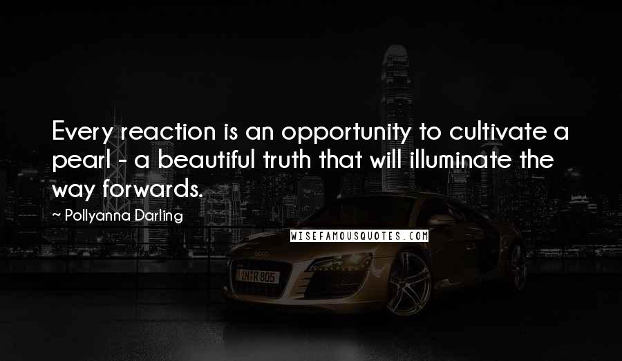 Pollyanna Darling quotes: Every reaction is an opportunity to cultivate a pearl - a beautiful truth that will illuminate the way forwards.