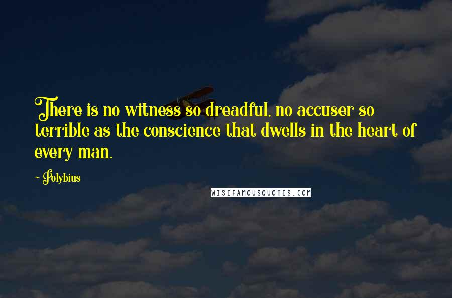 Polybius quotes: There is no witness so dreadful, no accuser so terrible as the conscience that dwells in the heart of every man.