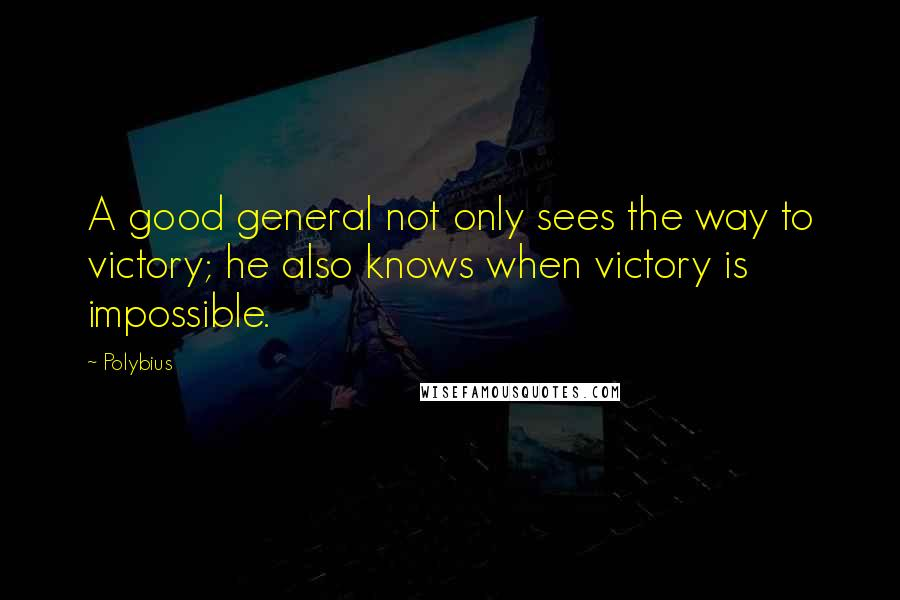 Polybius quotes: A good general not only sees the way to victory; he also knows when victory is impossible.