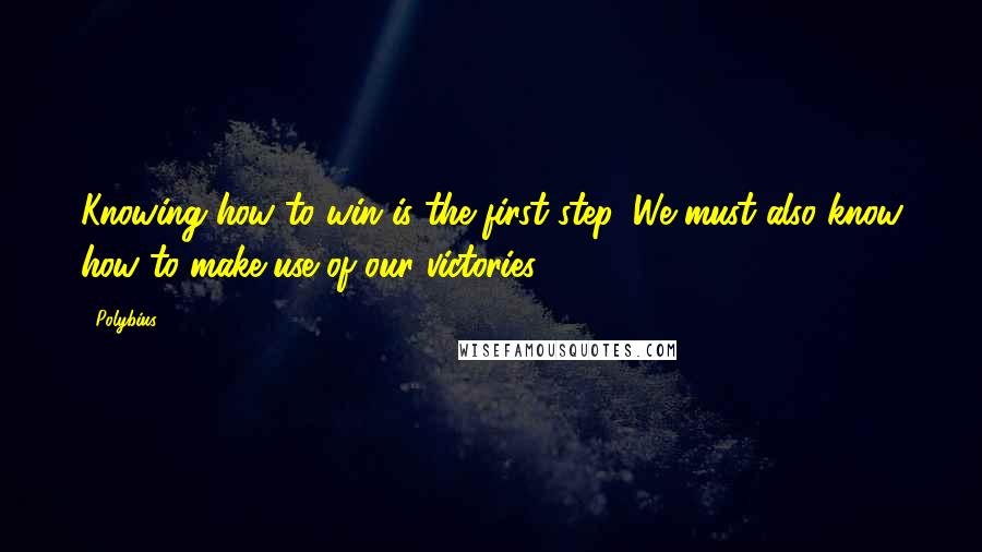 Polybius quotes: Knowing how to win is the first step. We must also know how to make use of our victories.