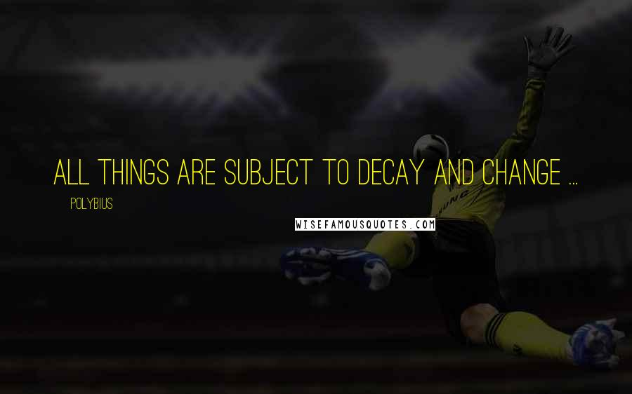 Polybius quotes: All things are subject to decay and change ...