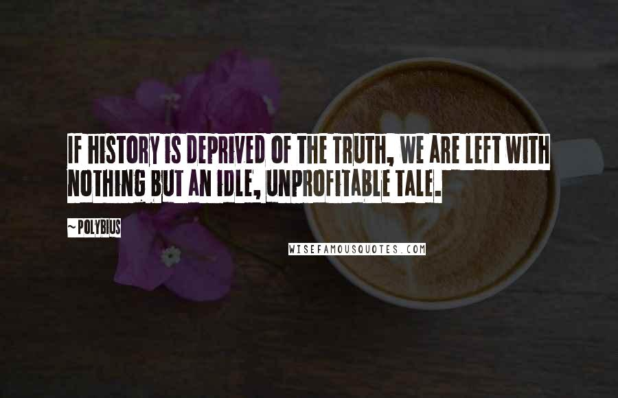 Polybius quotes: If history is deprived of the Truth, we are left with nothing but an idle, unprofitable tale.