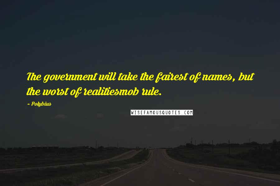 Polybius quotes: The government will take the fairest of names, but the worst of realitiesmob rule.