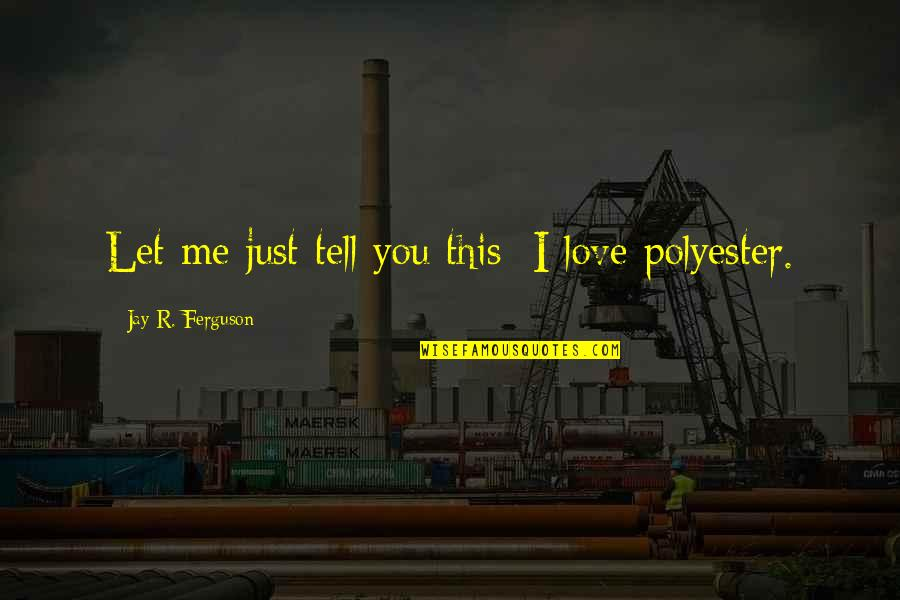 Polyester Quotes By Jay R. Ferguson: Let me just tell you this: I love