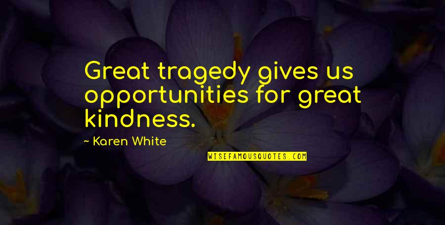 Polymeric Quotes By Karen White: Great tragedy gives us opportunities for great kindness.