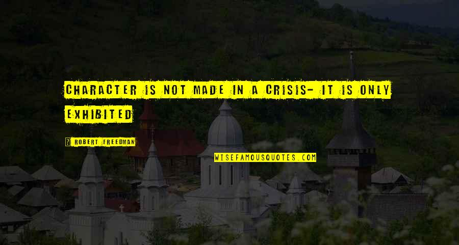 Polytheisms Quotes By Robert Freedman: Character is not made in a crisis- it