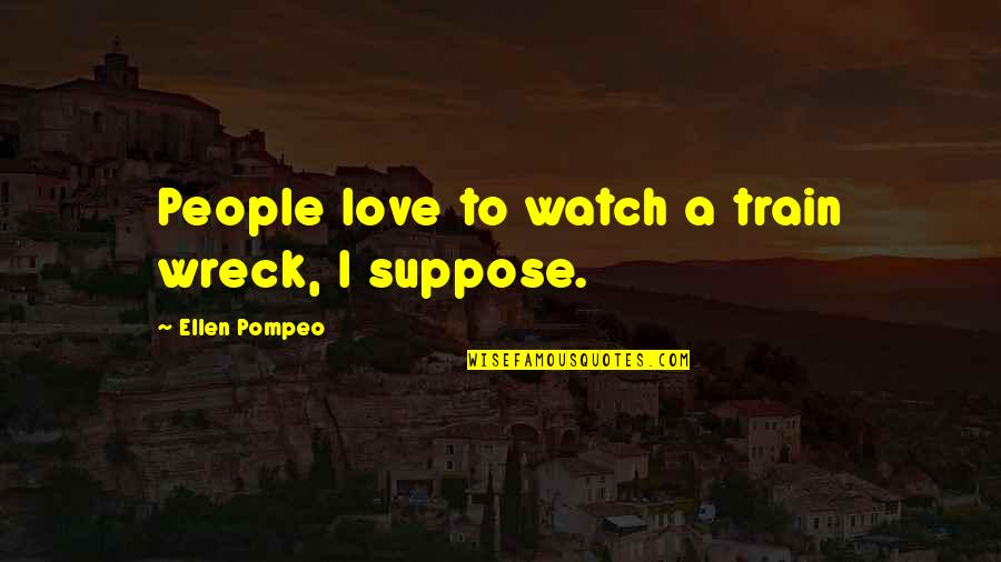 Pompeo Quotes By Ellen Pompeo: People love to watch a train wreck, I
