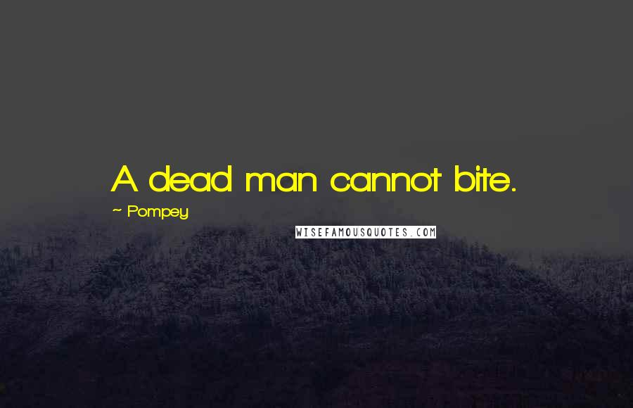 Pompey quotes: A dead man cannot bite.