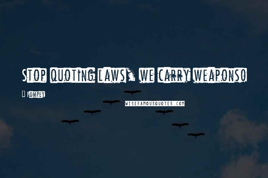 Pompey quotes: Stop quoting laws, we carry weapons!