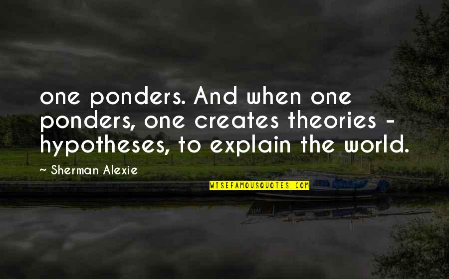 Ponders Quotes By Sherman Alexie: one ponders. And when one ponders, one creates