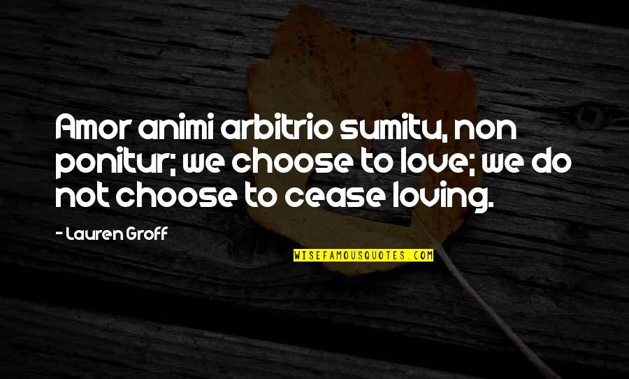 Ponitur Quotes By Lauren Groff: Amor animi arbitrio sumitu, non ponitur; we choose