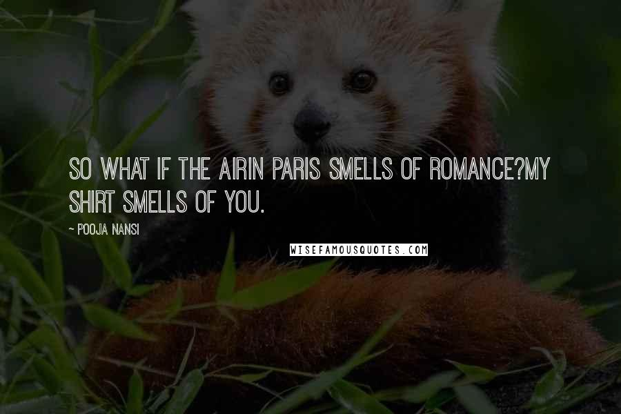 Pooja Nansi quotes: So what if the airin Paris smells of romance?My shirt smells of you.