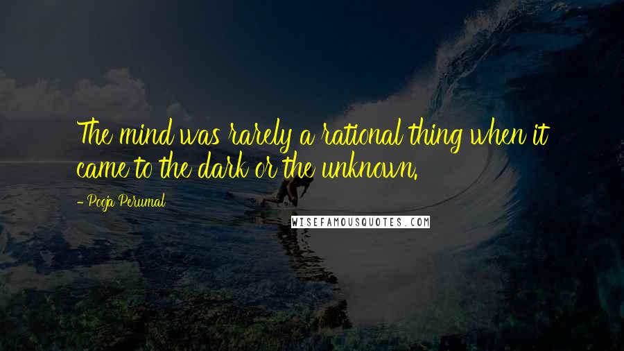 Pooja Perumal quotes: The mind was rarely a rational thing when it came to the dark or the unknown.