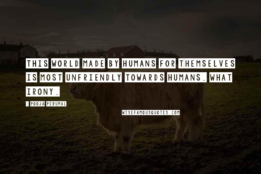 Pooja Perumal quotes: This world made by humans for themselves is most unfriendly towards humans. What irony.