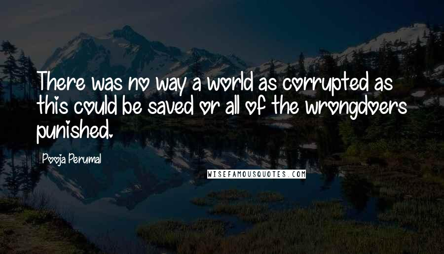 Pooja Perumal quotes: There was no way a world as corrupted as this could be saved or all of the wrongdoers punished.