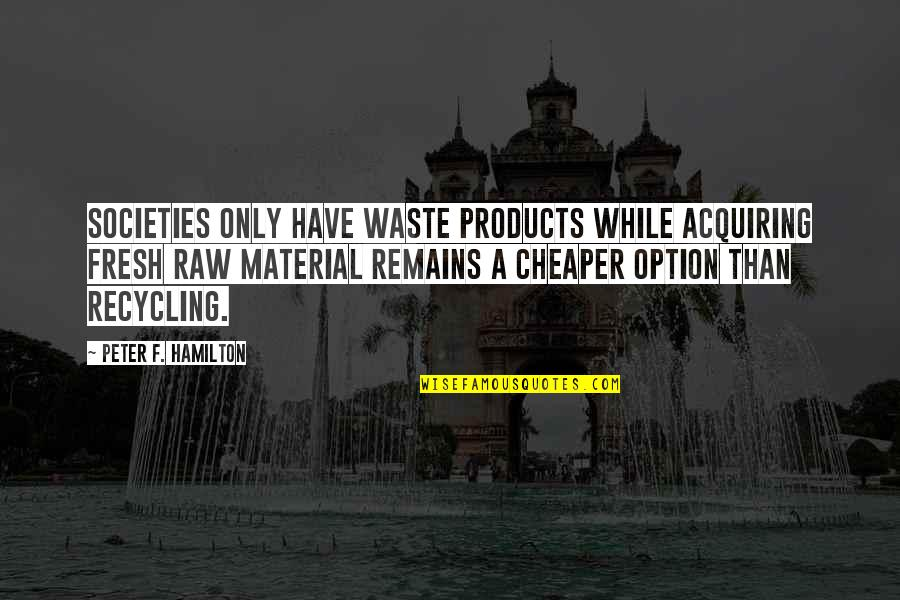 Pool Parties Quotes By Peter F. Hamilton: Societies only have waste products while acquiring fresh