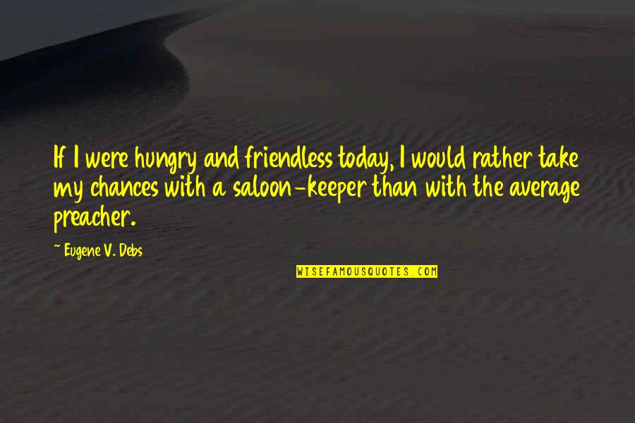 Poor And Needy Quotes By Eugene V. Debs: If I were hungry and friendless today, I