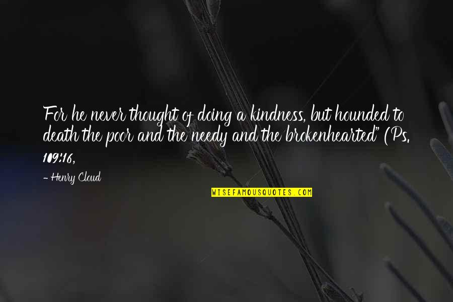 Poor And Needy Quotes By Henry Cloud: For he never thought of doing a kindness,
