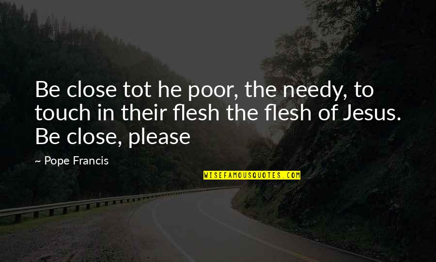 Poor And Needy Quotes By Pope Francis: Be close tot he poor, the needy, to