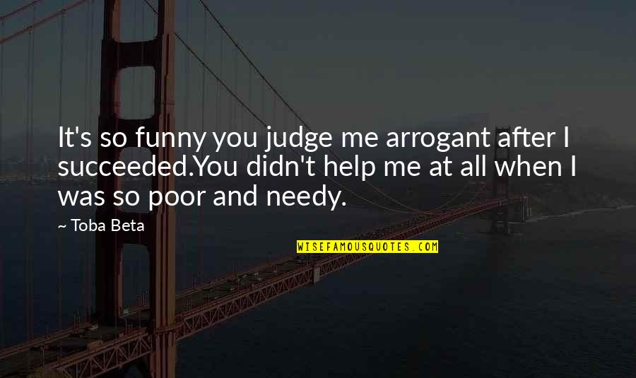 Poor And Needy Quotes By Toba Beta: It's so funny you judge me arrogant after