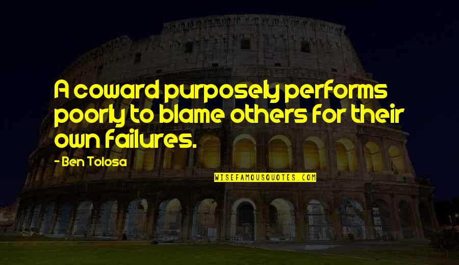 Poorly Quotes By Ben Tolosa: A coward purposely performs poorly to blame others