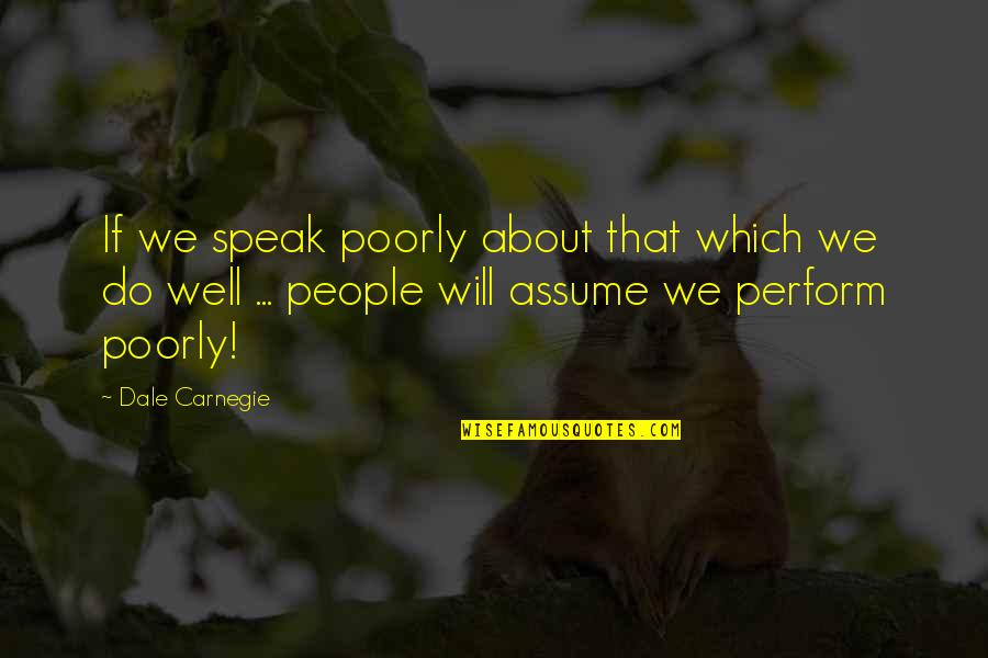 Poorly Quotes By Dale Carnegie: If we speak poorly about that which we