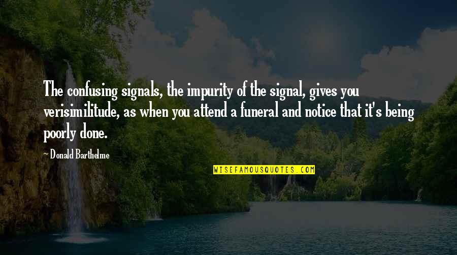 Poorly Quotes By Donald Barthelme: The confusing signals, the impurity of the signal,