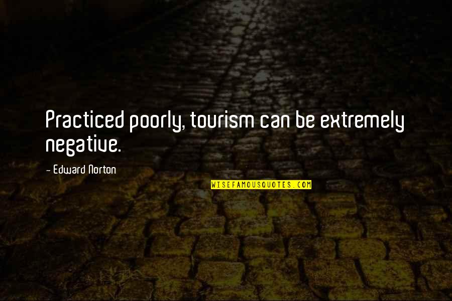 Poorly Quotes By Edward Norton: Practiced poorly, tourism can be extremely negative.