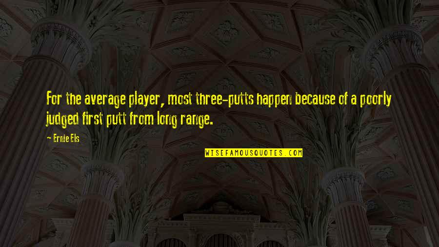 Poorly Quotes By Ernie Els: For the average player, most three-putts happen because