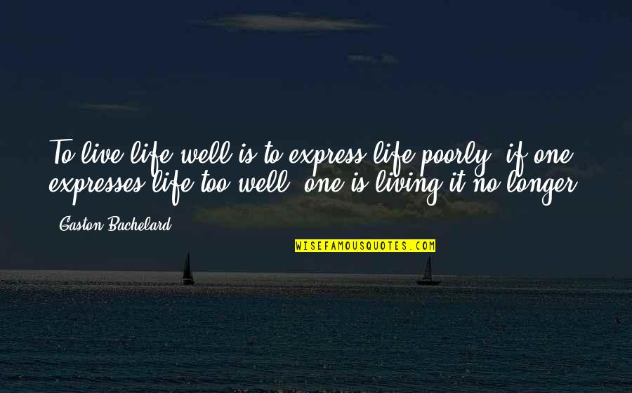 Poorly Quotes By Gaston Bachelard: To live life well is to express life