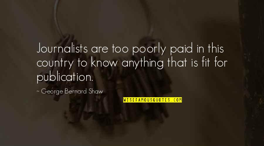 Poorly Quotes By George Bernard Shaw: Journalists are too poorly paid in this country