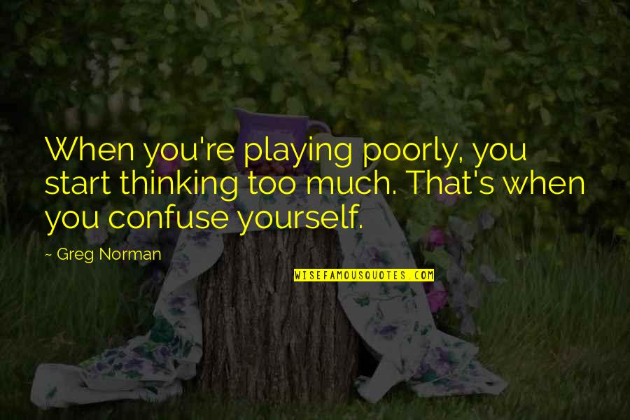 Poorly Quotes By Greg Norman: When you're playing poorly, you start thinking too