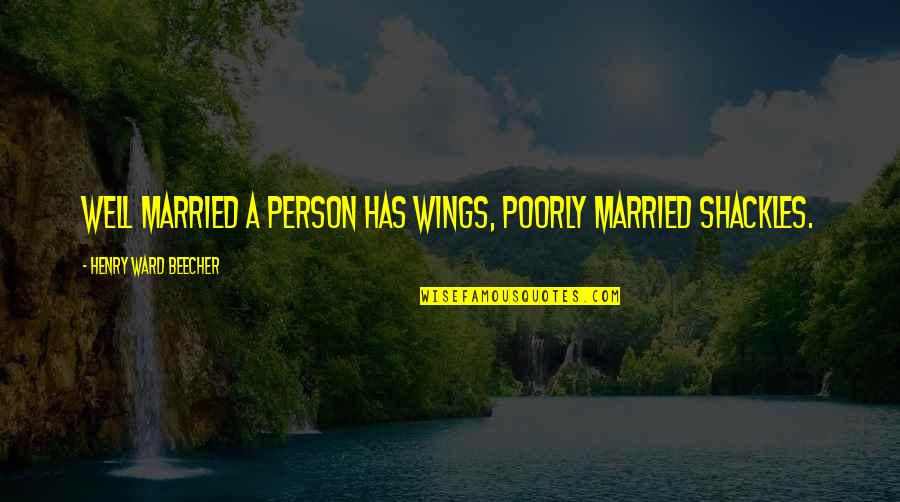 Poorly Quotes By Henry Ward Beecher: Well married a person has wings, poorly married