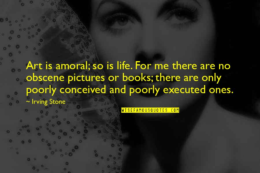 Poorly Quotes By Irving Stone: Art is amoral; so is life. For me