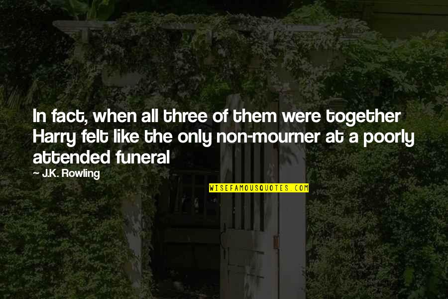 Poorly Quotes By J.K. Rowling: In fact, when all three of them were