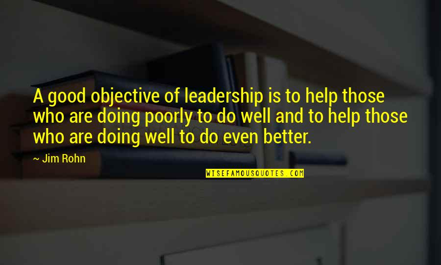 Poorly Quotes By Jim Rohn: A good objective of leadership is to help